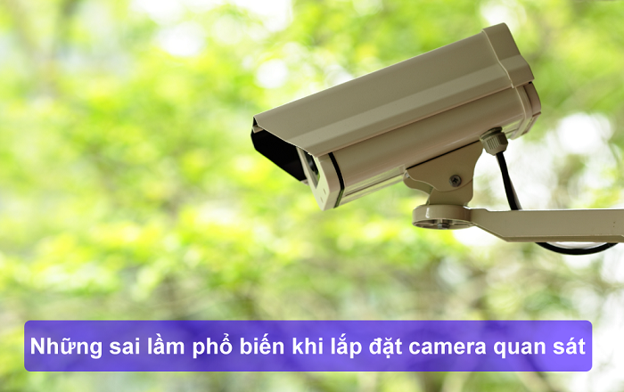 sai lầm phổ biến khi lắp đặt camera quan sát
